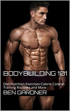 Bodybuilding 101: Diet-Nutrition-Exercises-Calorie Control-Training Routines and More