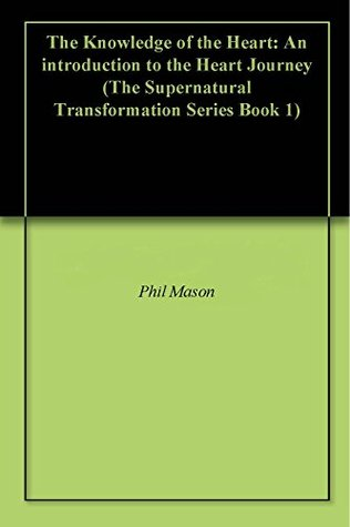 The Knowledge of the Heart: An introduction to the Heart Journey (The Supernatural Transformation Series Book 1)