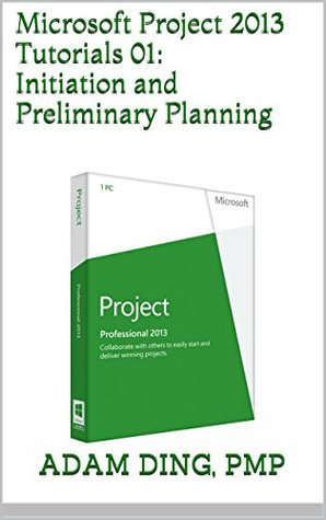 Microsoft Project 2013 Tutorials 01: Initiation and Preliminary Planning by Adam Ding