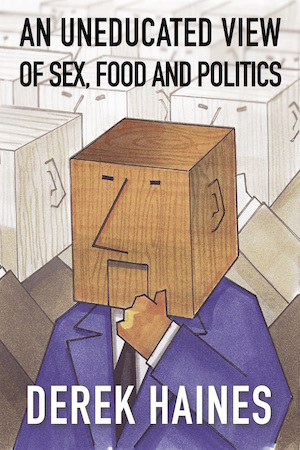 An Uneducated View of Sex, Food and Politics by Derek Haines