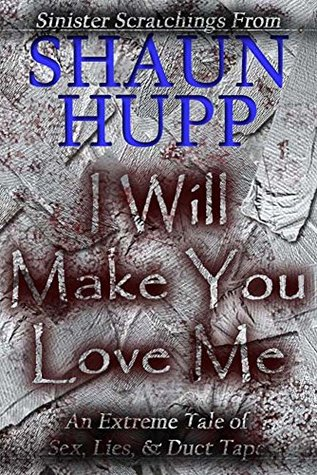 I Will Make You Love Me: An Extreme Horror Tale of Sex, Lies, & Duct Tape