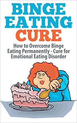 Binge Eating Cure: How To Overcome Binge Eating Permanently [binge eating,binge eating disorder, binging