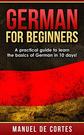 German: German For Beginners: A Practical Guide to Learn the Basics of German in 10 Days!