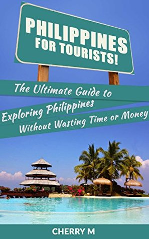Philippines For Tourist!: The Ultimate Guide to Exploring Philippines Without Wasting Time or Money