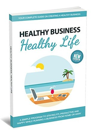 Healthy Business, Healthy Life: A simple program to staying fit, productive and happy while running a business from home or away