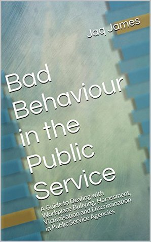 Bad Behaviour in the Public Service: A Guide to Dealing with Workplace Bullying, Harassment, Victimisation and Discrimination in Public Service Agencies