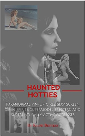 Haunted Hotties: Paranormal pin-up girls, sexy screen siren spirits, supermodel specters, and supernaturally active actresses