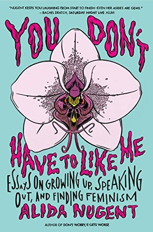 Ebook You Don't Have to Like Me: Essays on Growing Up, Speaking Out, and Finding Feminism by Alida Nugent DOC!