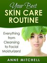 Your Best Skin Care Routine: Everything from Cleansing to Facial Moisturizers!