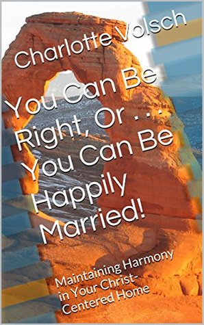 You Can Be Right, Or . . . You Can Be Happily Married!: Maintaining Harmony in Your Christ-Centered Home
