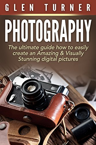 Photography: The ultimate guide how to easily create an Amazing & Visually Stunning digital pictures.: