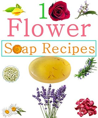 Download 10 Easy Homemade Flowers Soap Recipes: Make Your Own Natural Soaps From Fragrant Flowers PDF Free