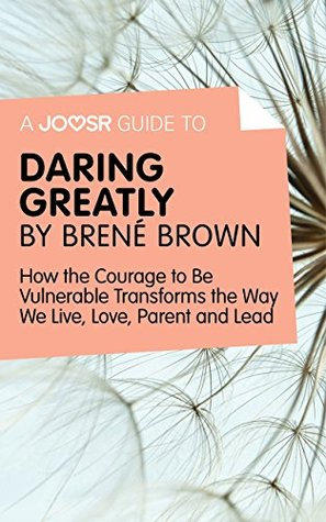 A Joosr Guide to... Daring Greatly by Brené Brown: How the Courage to Be Vulnerable Transforms the Way We Live, Love, Parent, and Lead