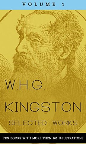 W.H.G. Kingston, Collected Works, Volume 1 (illustrated): (Ten Books with more then 100 illustrations)