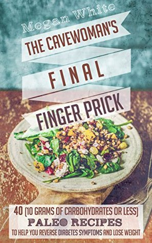 Diabetic Cookbook: The Cavewoman's Final Finger Prick: 40 (10 Grams of Carbohydrates or Less) Paleo Recipes to Help You Reverse Diabetes Symptoms and Lose Weight (The Sassy Cavewoman Cookbook Book 3)