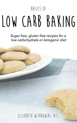 Basics of Low Carb Baking: Sugar free, gluten free recipes for a low carbohydrate or ketogenic diet
