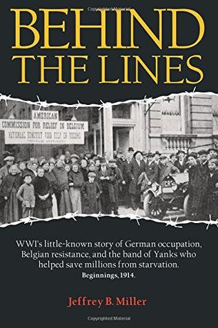 Behind the Lines: WWI's Little-Known Story of German Occupation, Belgian Resistance, and the Band of Yanks Who Saved Millions from Starvation