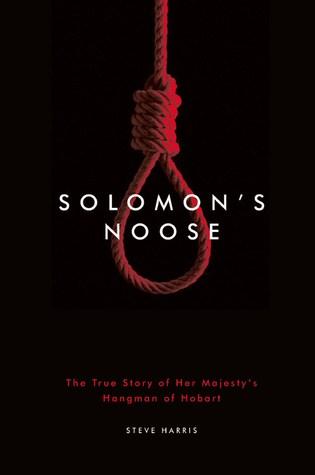 Solomon's Noose - The True Story of Her Majesty's Hangman of Hobart.
