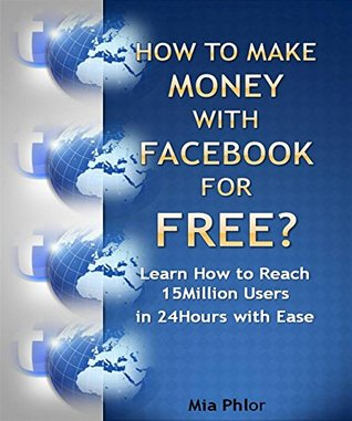 How to Make Money with Facebook for Free?: Learn how to reach 15Million users in 24Hours