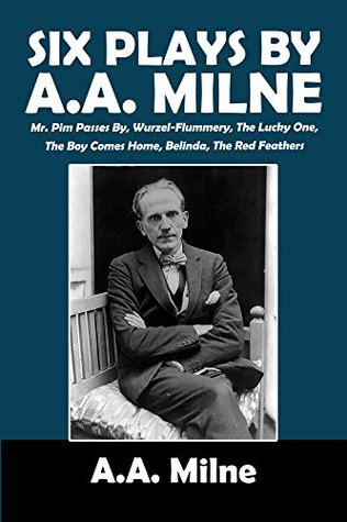 Six Plays by A.A. Milne: Mr. Pim Passes By, Wurzel-Flummery, The Lucky One, The Boy Comes Home, Belinda