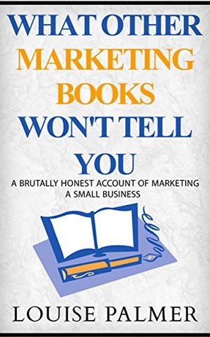What Other Marketing Books Won't Tell You: A Brutally Honest Account Of Marketing A Small Business