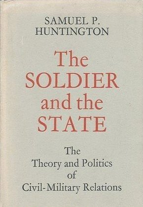 The Soldier and the State; the Theory and Politics of Civil-Military Relations, huntington, samuel