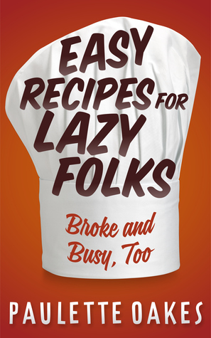 Easy Recipes for Lazy Folks: Broke and Busy, Too