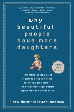 Why Beautiful People Have More Daughters: From Dating, Shopping, and Praying to Going to War and Becoming a Billionaire - Two Evolutionary Psychologists Explain Why We Do What We Do