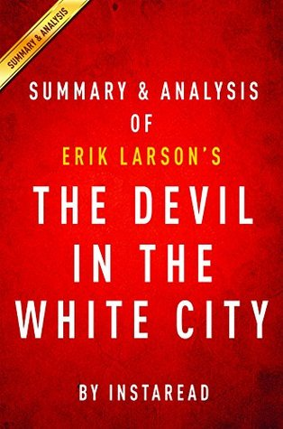 The Devil in the White City: by Erik Larson   Summary & Analysis: Murder, Magic, and Madness at the Fair That Changed America