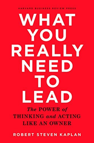 What You Really Need to Lead: The Power of Thinking and Acting Like an Owner
