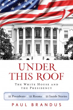 Under This Roof: The White House and the Presidency--21 Presidents, 21 Rooms, 21 Inside Stories
