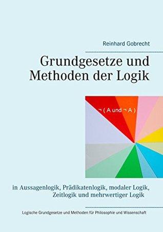 Grundgesetze und Methoden der Logik: in Aussagenlogik, Pradikatenlogik, modaler Logik, Zeitlogik und mehrwertiger Logik - Logische Grundgesetze und Methoden ... und Wissenschaft