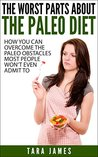 The Worst Parts About The Paleo Diet: How you can overcome the paleo obstacles most people won't admit to