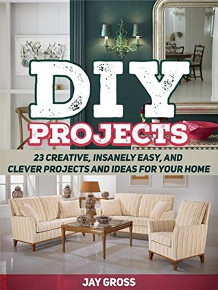 DIY Projects: 23 Creative, Insanely Easy, and Clever Projects and Ideas For Your Home (DIY Projects, DIY Projects books, diy)