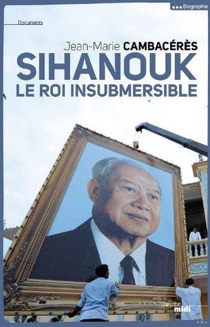 Sihanouk, le roi insubmersible par Jean-Marie CAMBACERES