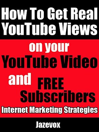 How To Get Real YouTube Views On Your YouTube Video and Free Subscribers: Internet Marketing Strategies