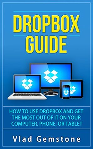 Dropbox for Beginners: How to Use Dropbox and Get the Most Out of It on Your Computer, Phone, or Tablet