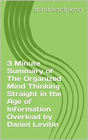 3 Minute Summary of The Organized Mind Thinking Straight in the Age of Information Overload by Daniel Levitin (thimblesofplenty 3 Minute Business Book Summary Series 1)