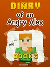 Diary of an Angry Alex: Book 2 [An Unofficial Minecraft Book] (Diary of an Angry Alex - Minecraft Tales)