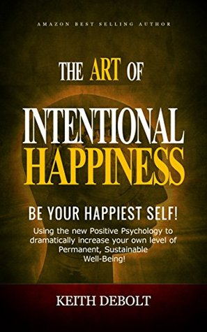 The Art Of Intentional Happiness: Be Your Happiest Self! (the Choosing Happiness Series Book 1)