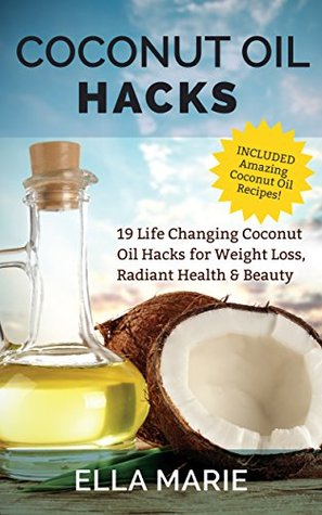Coconut Oil: Coconut Oil Hacks - 19 Life Changing Coconut Oil Hacks for Weight Loss, Radiant Health & Beauty Including Amazing Coconut Oil Recipes