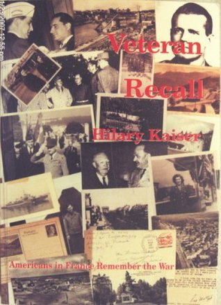 Veteran Recall : Americans in France Remember the War / [Edited By] Hilary Kaiser