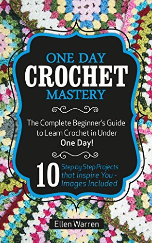 CROCHET: ONE DAY CROCHET MASTERY: The Complete Beginner's Guide to Learn Crochet in Under 1 Day! - 10 Step by Step Projects That Inspire You – Images Included