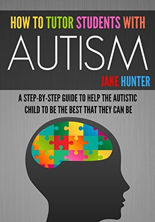 How To Tutor Students With Autism: A Step-By-Step Guide to Help the Autistic Child Be the Best that They Can Be