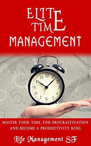 Time Management Tips:Elite Time Management - Master Your Time, End Procrastination And Become A Productivity King