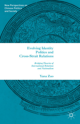 Evolving Identity Politics and Cross-Strait Relations: Bridging Theories of International Relations and Nationalism