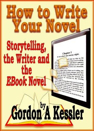 How to Write Your Novel - Storytelling, the Writer and the EBook Novel (Novel Writing 1)