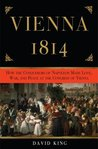 Vienna 1814: How the Conquerors of Napoleon Made War, Peace, and Love at the Congress of Vienna