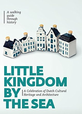Little Kingdom by the Sea: A Celebration of Dutch Cultural Heritage and Architecture: Secrets about the Klm Houses Revealed