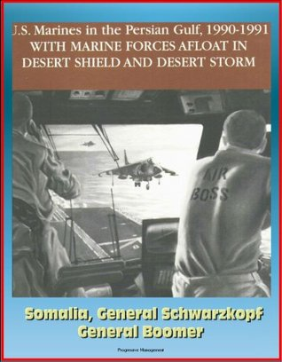 U.S. Marines in the Persian Gulf, 1990-1991 - With Marine Forces Afloat In Desert Shield And Desert Storm, Somalia, General Schwarzkopf, General Boomer